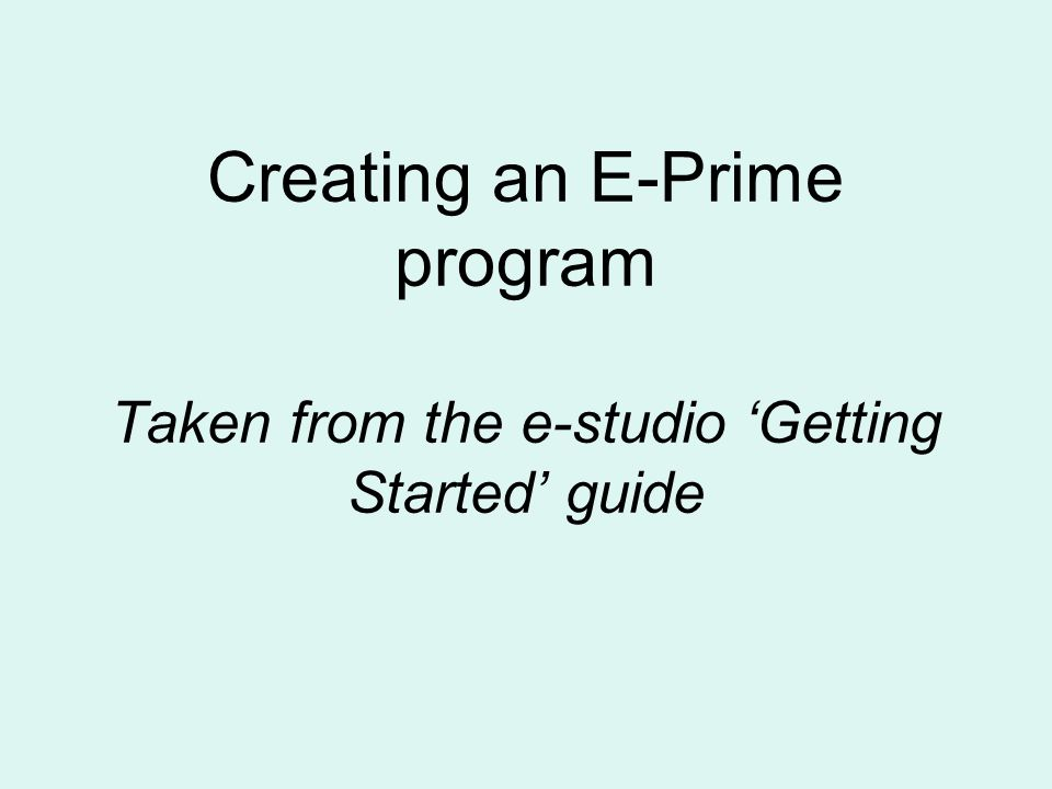 Creating an E-Prime program Taken from the e-studio Getting Started guide