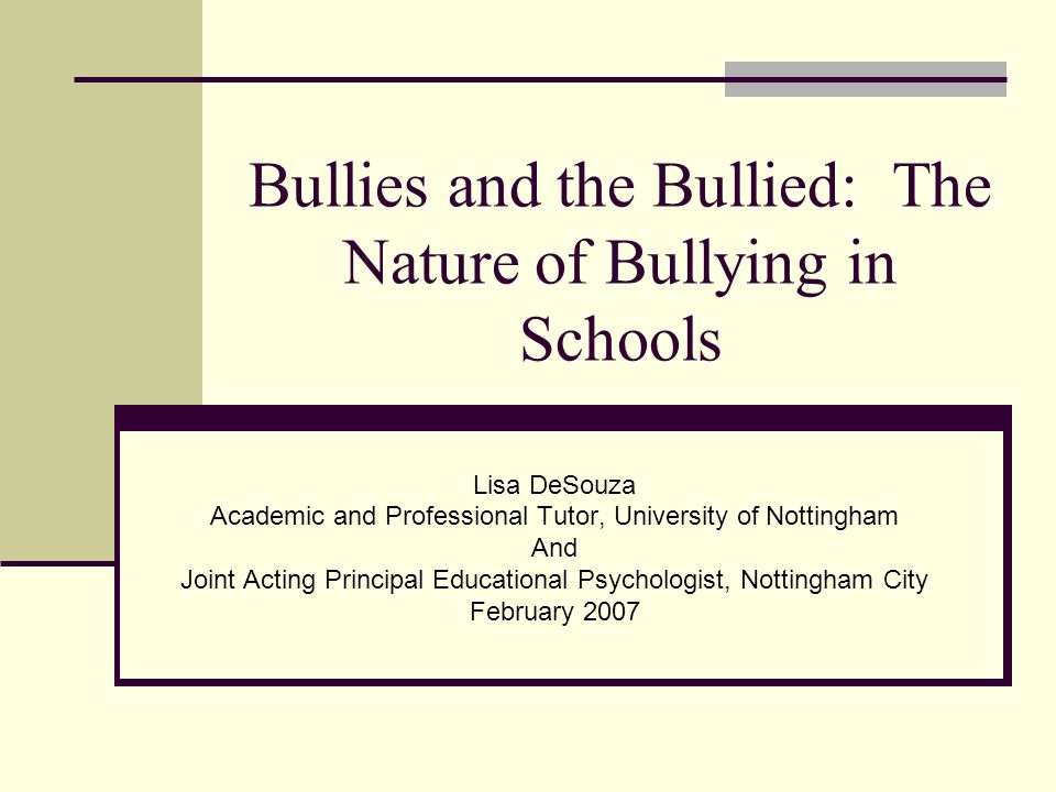 Bullies and the Bullied: The Nature of Bullying in Schools Lisa DeSouza Academic and Professional Tutor, University of Nottingham And Joint Acting Pri