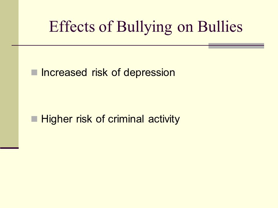 Effects of Bullying on Bullies Increased risk of depression Higher risk of criminal activity