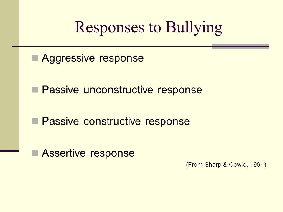 Responses to Bullying Aggressive response Passive unconstructive response Passive constructive response Assertive response (From Sharp & Cowie, 1994)