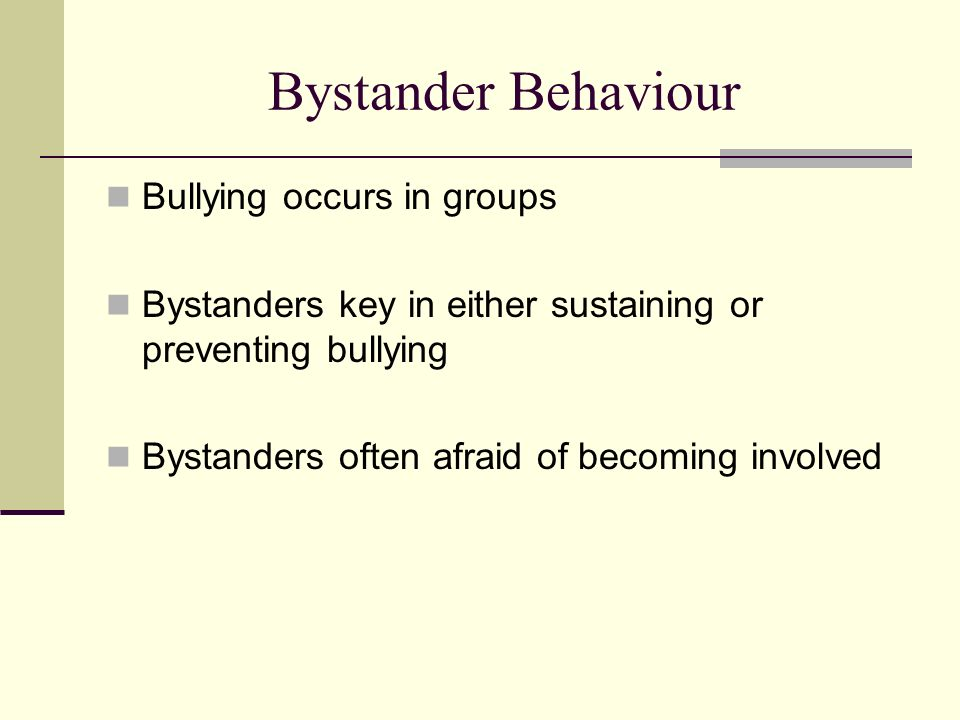 Bystander Behaviour Bullying occurs in groups Bystanders key in either sustaining or preventing bullying Bystanders often afraid of becoming involved