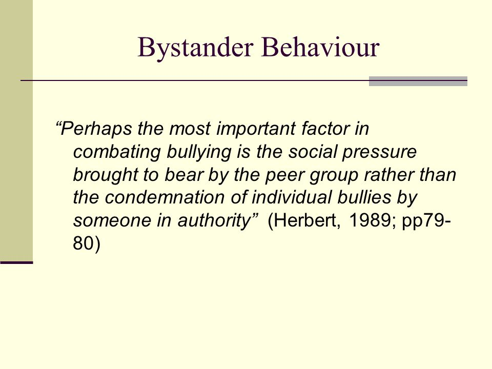 Bystander Behaviour Perhaps the most important factor in combating bullying is the social pressure brought to bear by the peer group rather than the c