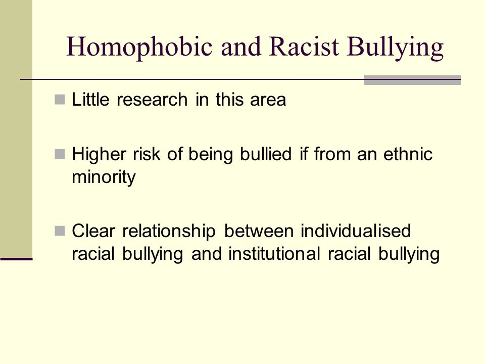 Homophobic and Racist Bullying Little research in this area Higher risk of being bullied if from an ethnic minority Clear relationship between individ