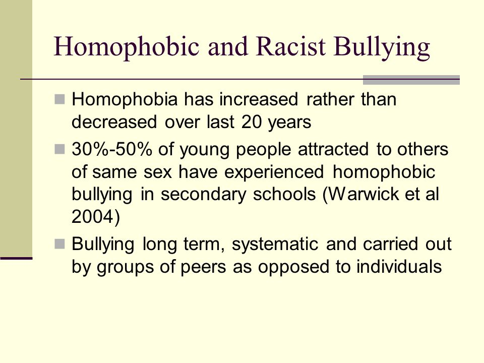 Homophobic and Racist Bullying Homophobia has increased rather than decreased over last 20 years 30%-50% of young people attracted to others of same s