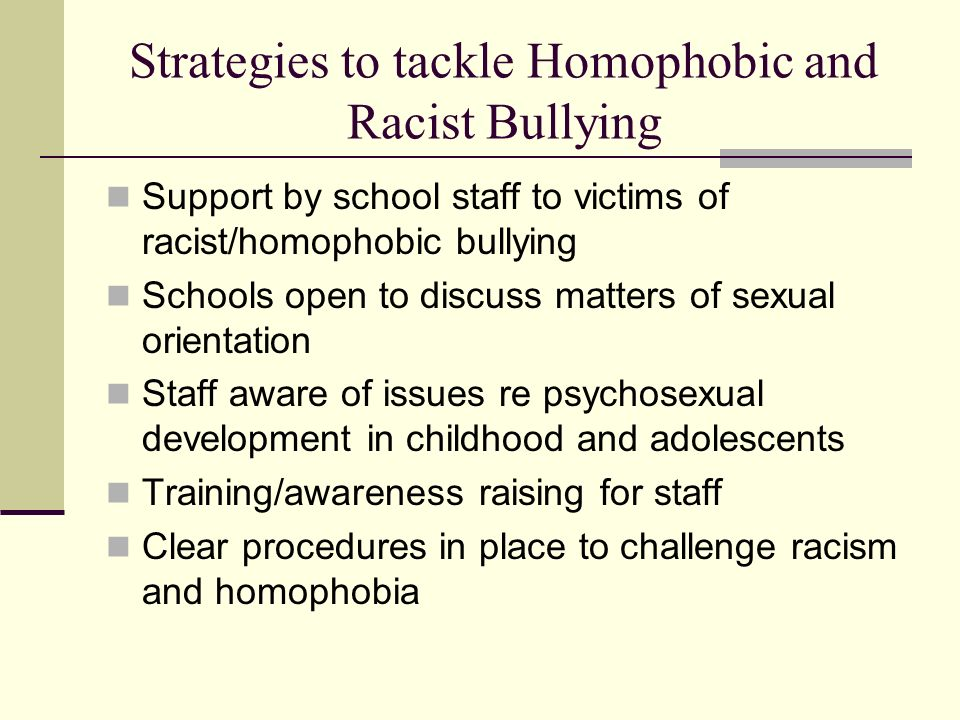 Strategies to tackle Homophobic and Racist Bullying Support by school staff to victims of racist/homophobic bullying Schools open to discuss matters o
