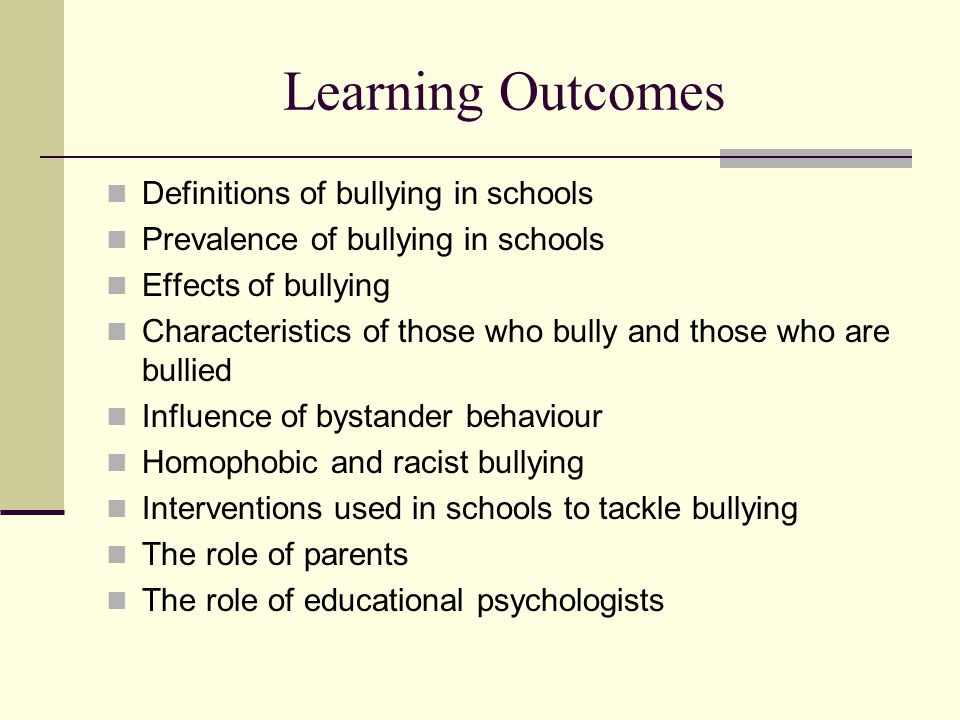 Learning Outcomes Definitions of bullying in schools Prevalence of bullying in schools Effects of bullying Characteristics of those who bully and thos