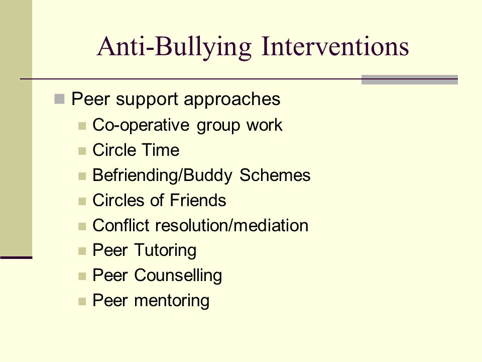 Anti-Bullying Interventions Peer support approaches Co-operative group work Circle Time Befriending/Buddy Schemes Circles of Friends Conflict resoluti