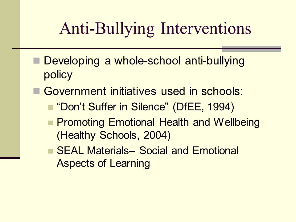 Anti-Bullying Interventions Developing a whole-school anti-bullying policy Government initiatives used in schools: Dont Suffer in Silence (DfEE, 1994)