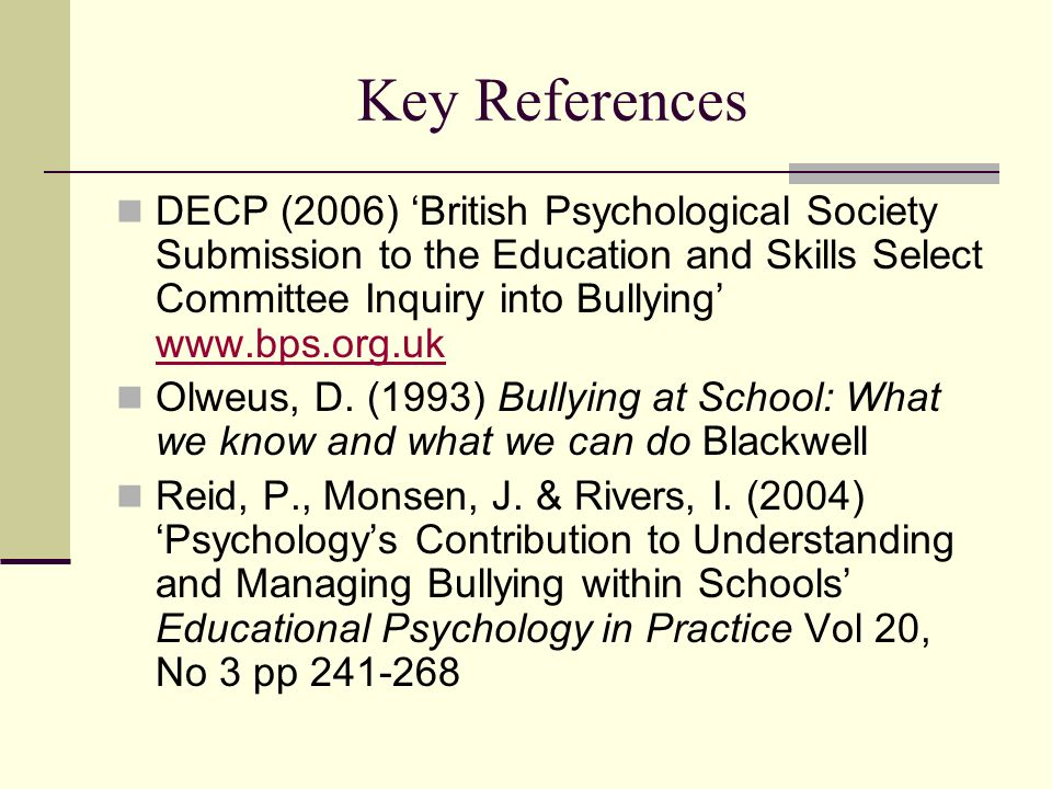 Key References DECP (2006) British Psychological Society Submission to the Education and Skills Select Committee Inquiry into Bullying www.bps.org.uk
