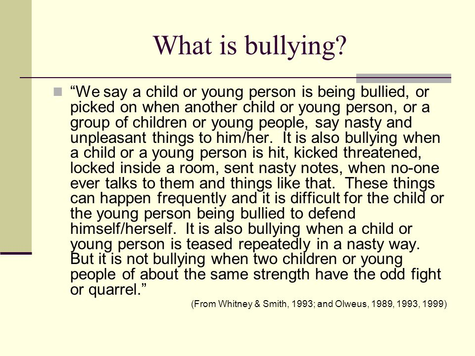What is bullying? We say a child or young person is being bullied, or picked on when another child or young person, or a group of children or young pe