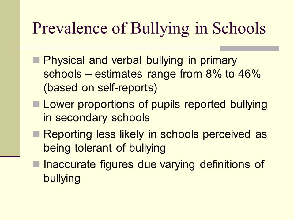 Prevalence of Bullying in Schools Physical and verbal bullying in primary schools – estimates range from 8% to 46% (based on self-reports) Lower propo