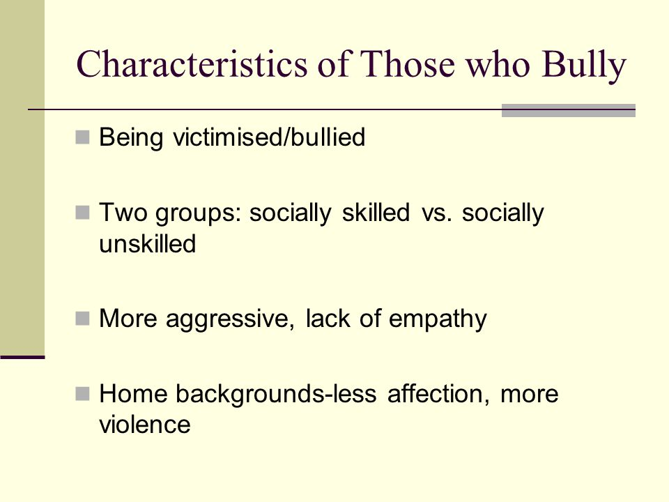 Characteristics of Those who Bully Being victimised/bullied Two groups: socially skilled vs. socially unskilled More aggressive, lack of empathy Home