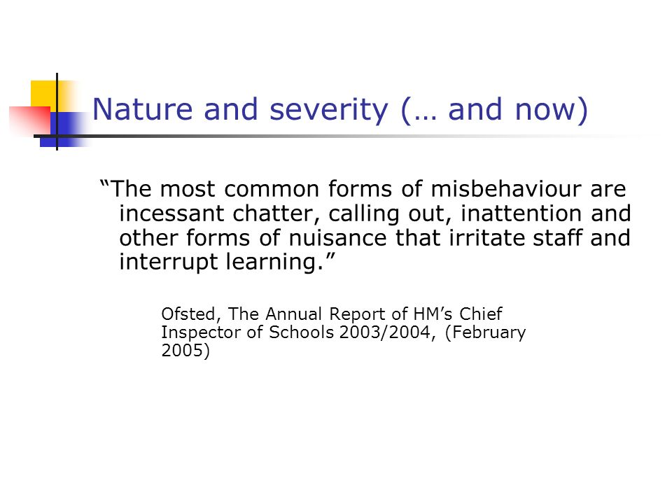 Nature and severity (… and now) The most common forms of misbehaviour are incessant chatter, calling out, inattention and other forms of nuisance that irritate staff and interrupt learning.