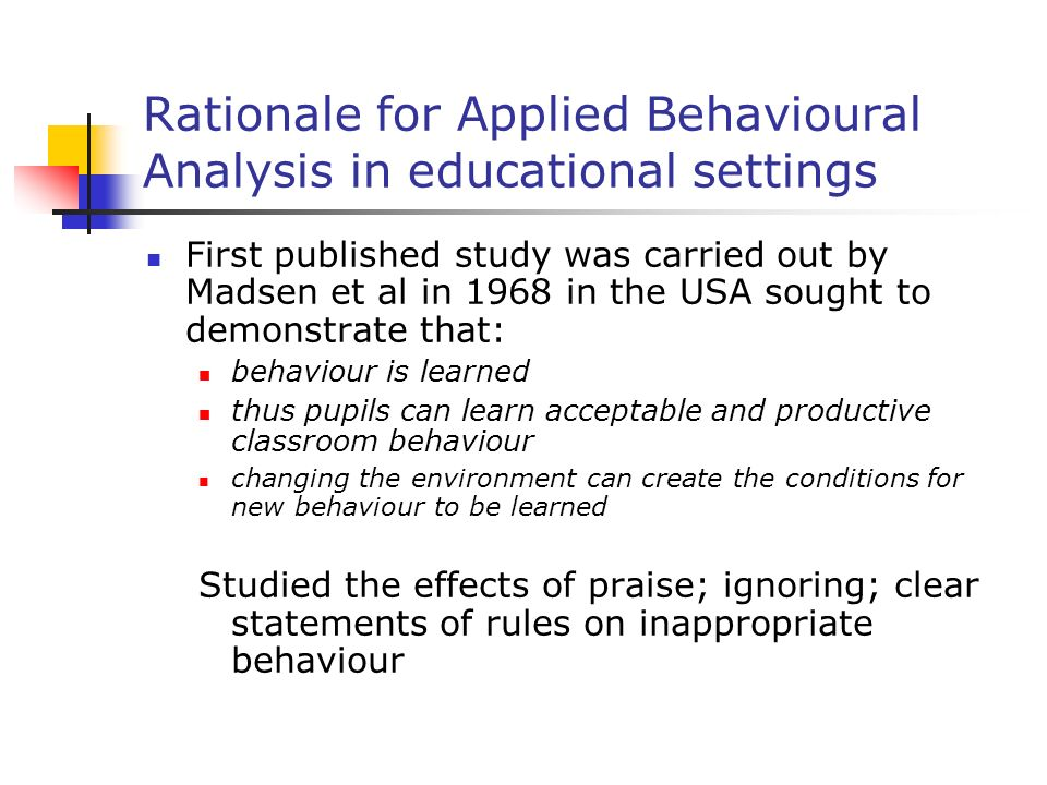 Rationale for Applied Behavioural Analysis in educational settings First published study was carried out by Madsen et al in 1968 in the USA sought to