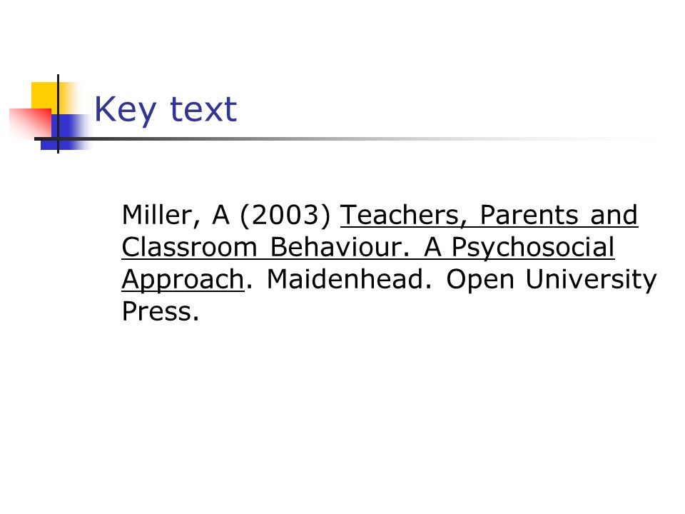 Key text Miller, A (2003) Teachers, Parents and Classroom Behaviour. A Psychosocial Approach. Maidenhead. Open University Press.