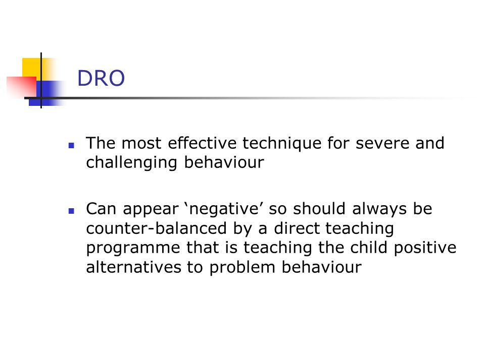 DRO The most effective technique for severe and challenging behaviour Can appear negative so should always be counter-balanced by a direct teaching programme that is teaching the child positive alternatives to problem behaviour
