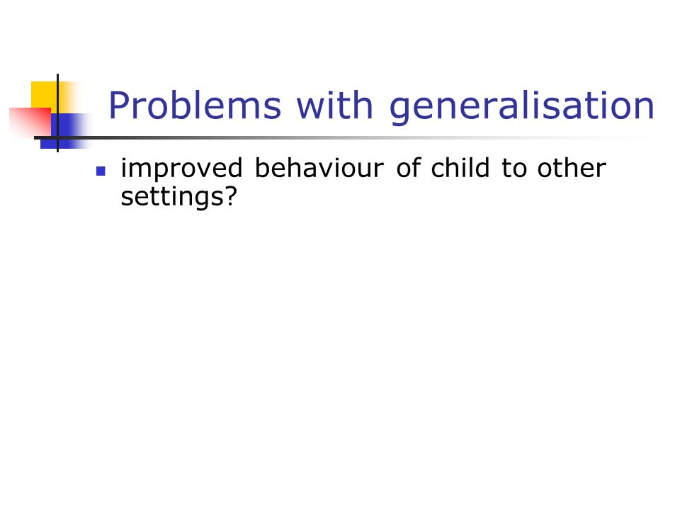 Problems with generalisation improved behaviour of child to other settings?