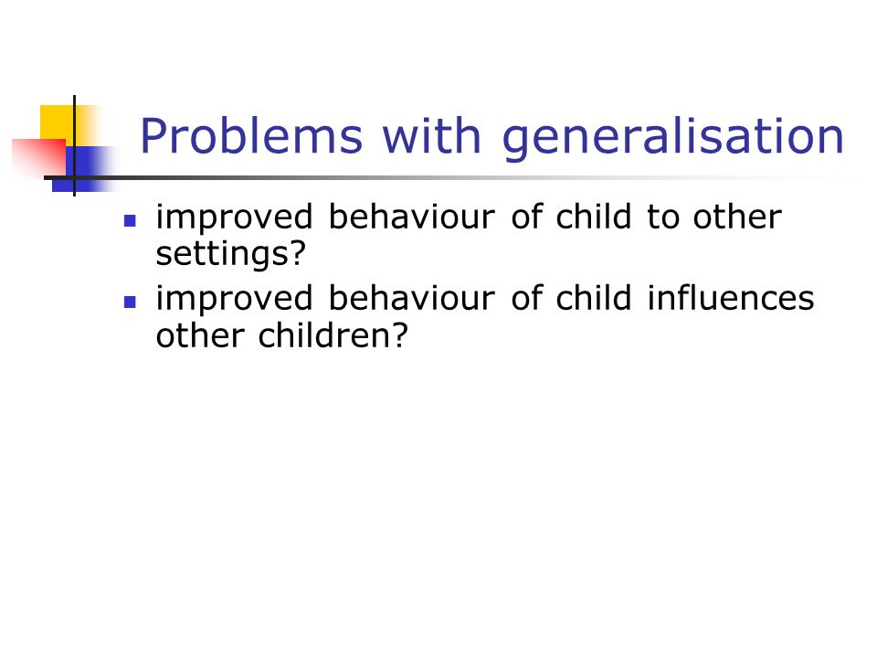 Problems with generalisation improved behaviour of child to other settings.