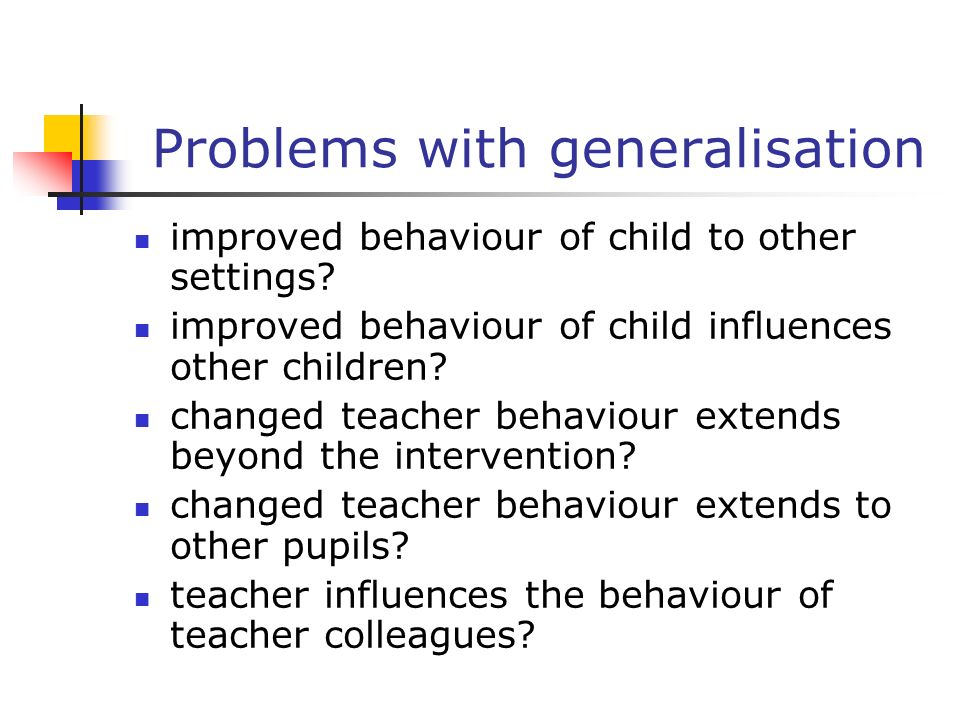Problems with generalisation improved behaviour of child to other settings? improved behaviour of child influences other children? changed teacher beh