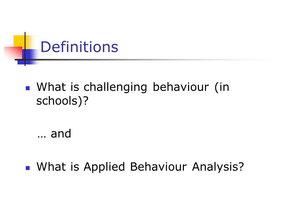 Definitions What is challenging behaviour (in schools) … and What is Applied Behaviour Analysis