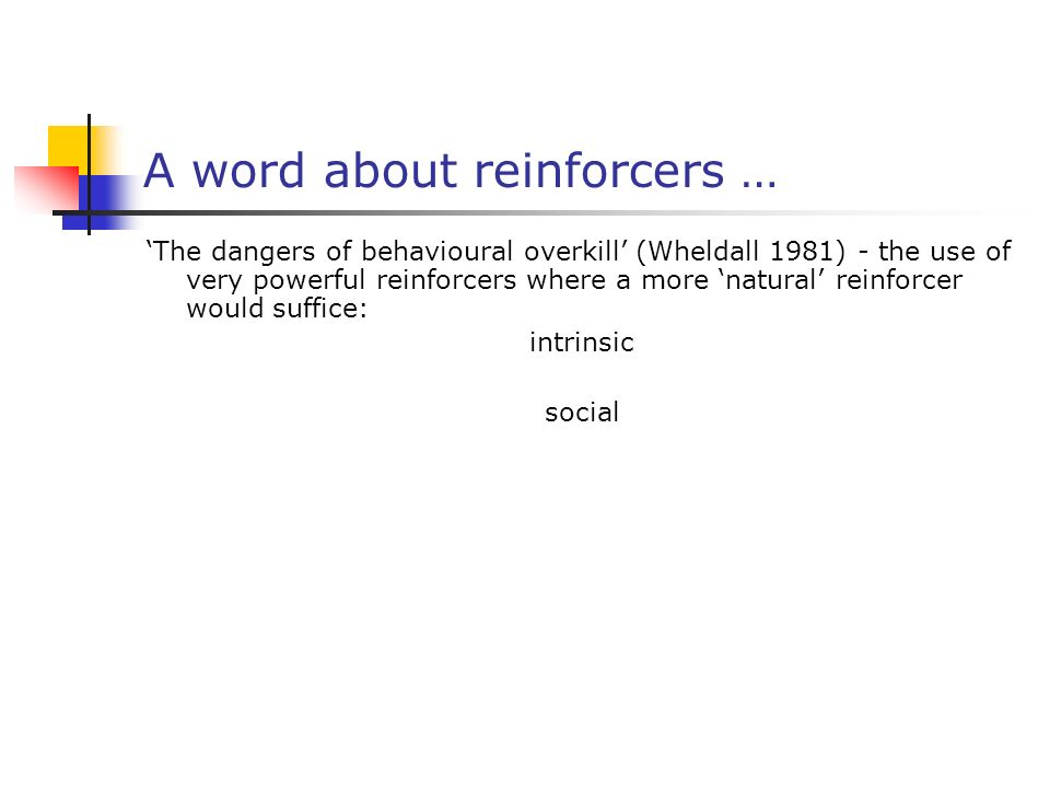 A word about reinforcers … The dangers of behavioural overkill (Wheldall 1981) - the use of very powerful reinforcers where a more natural reinforcer would suffice: intrinsic social