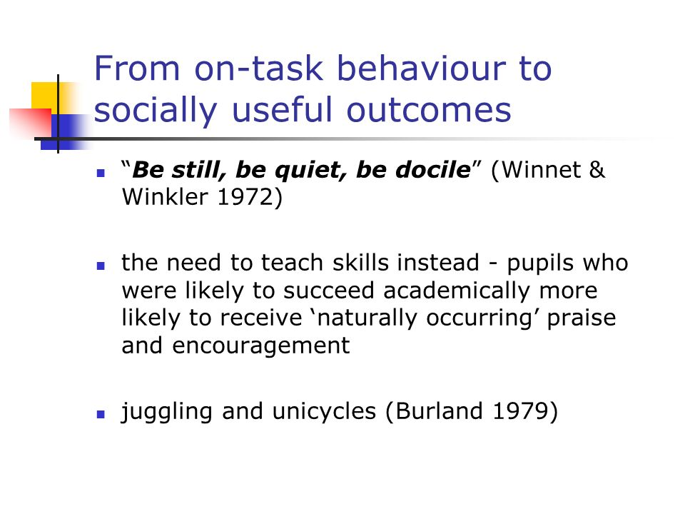 From on-task behaviour to socially useful outcomes Be still, be quiet, be docile (Winnet & Winkler 1972) the need to teach skills instead - pupils who were likely to succeed academically more likely to receive naturally occurring praise and encouragement juggling and unicycles (Burland 1979)