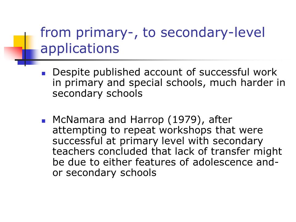 from primary-, to secondary-level applications Despite published account of successful work in primary and special schools, much harder in secondary schools McNamara and Harrop (1979), after attempting to repeat workshops that were successful at primary level with secondary teachers concluded that lack of transfer might be due to either features of adolescence and- or secondary schools