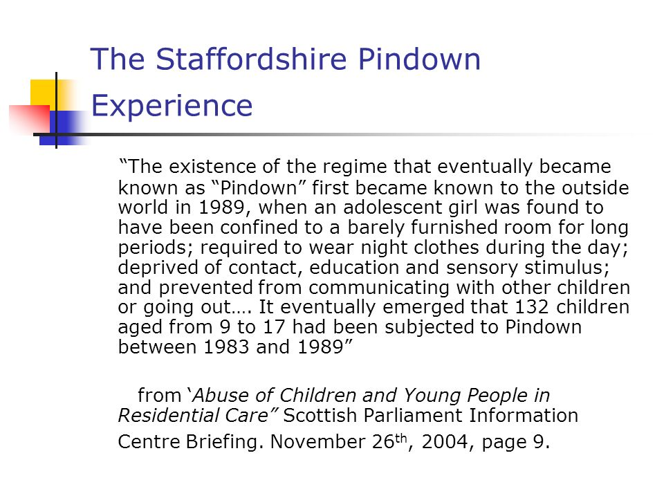 The Staffordshire Pindown Experience The existence of the regime that eventually became known as Pindown first became known to the outside world in 1989, when an adolescent girl was found to have been confined to a barely furnished room for long periods; required to wear night clothes during the day; deprived of contact, education and sensory stimulus; and prevented from communicating with other children or going out….