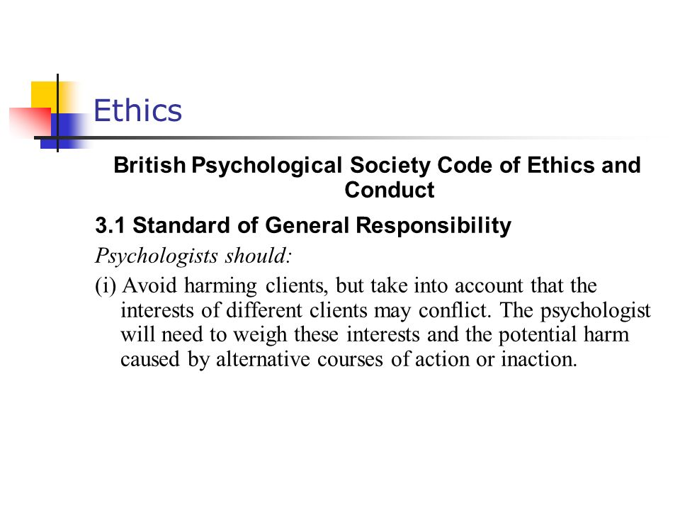 Ethics British Psychological Society Code of Ethics and Conduct 3.1 Standard of General Responsibility Psychologists should: (i) Avoid harming clients, but take into account that the interests of different clients may conflict.