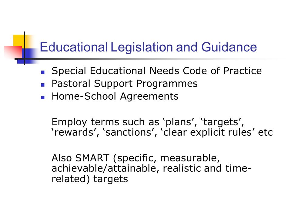 Educational Legislation and Guidance Special Educational Needs Code of Practice Pastoral Support Programmes Home-School Agreements Employ terms such as plans, targets, rewards, sanctions, clear explicit rules etc Also SMART (specific, measurable, achievable/attainable, realistic and time- related) targets