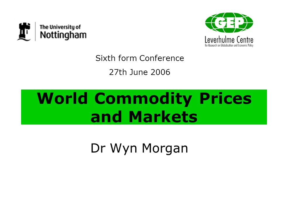 World Commodity Prices and Markets Dr Wyn Morgan Sixth form Conference 27th June 2006