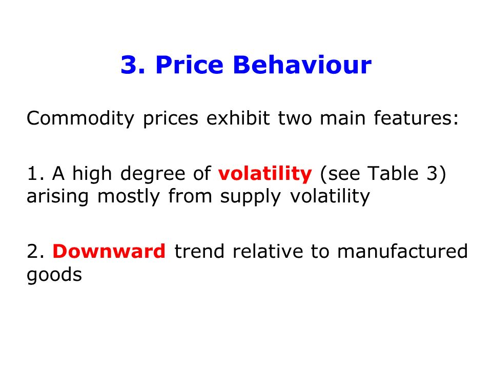 3. Price Behaviour Commodity prices exhibit two main features: 1. A high degree of volatility (see Table 3) arising mostly from supply volatility 2. D