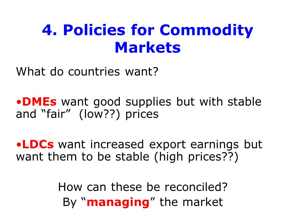 4. Policies for Commodity Markets What do countries want? DMEs want good supplies but with stable and fair (low??) prices LDCs want increased export e