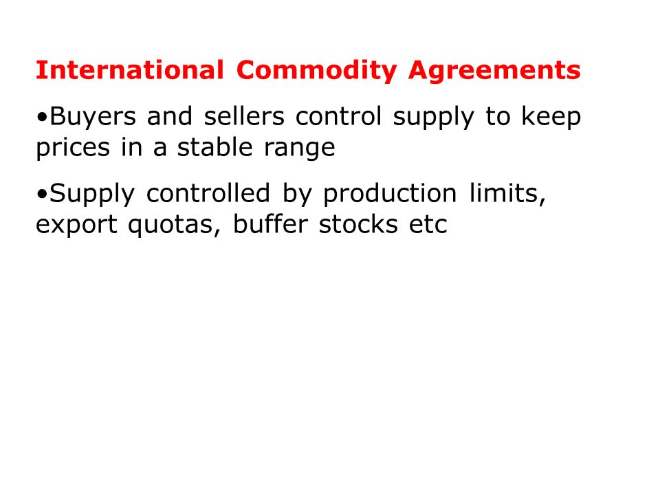 International Commodity Agreements Buyers and sellers control supply to keep prices in a stable range Supply controlled by production limits, export q