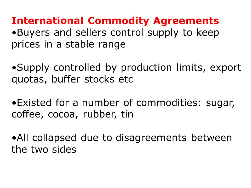 International Commodity Agreements Buyers and sellers control supply to keep prices in a stable range Supply controlled by production limits, export quotas, buffer stocks etc Existed for a number of commodities: sugar, coffee, cocoa, rubber, tin All collapsed due to disagreements between the two sides