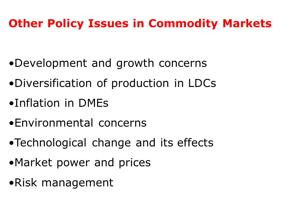 Other Policy Issues in Commodity Markets Development and growth concerns Diversification of production in LDCs Inflation in DMEs Environmental concern