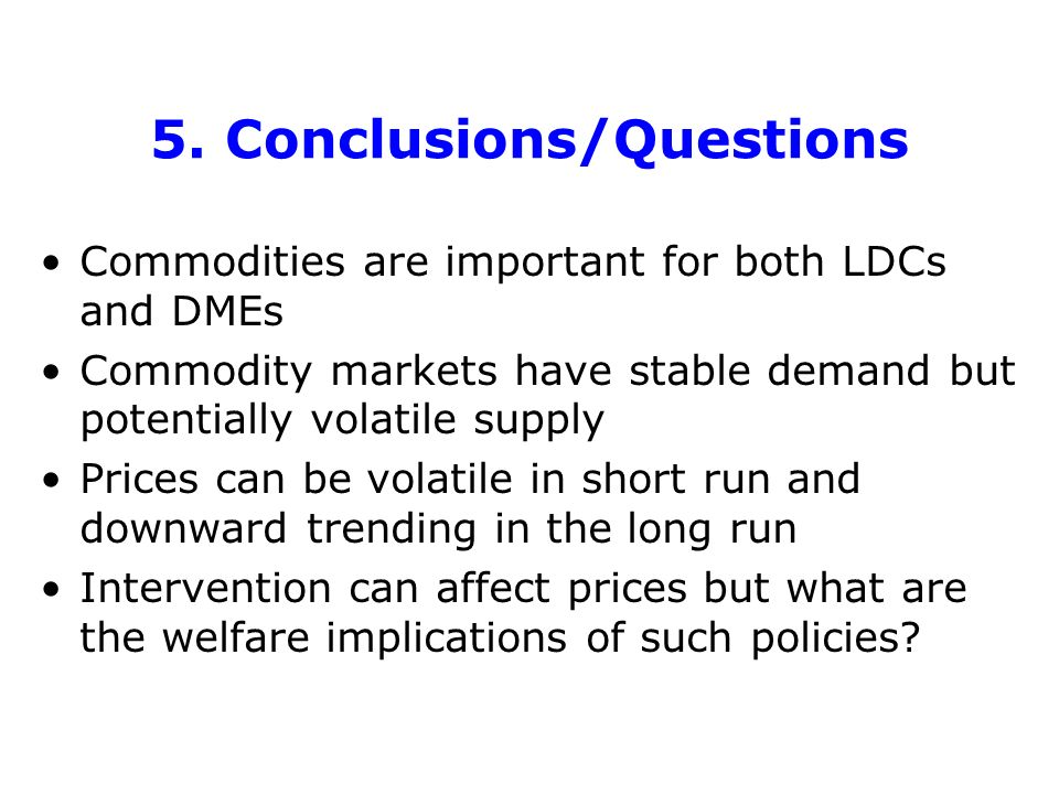 5. Conclusions/Questions Commodities are important for both LDCs and DMEs Commodity markets have stable demand but potentially volatile supply Prices