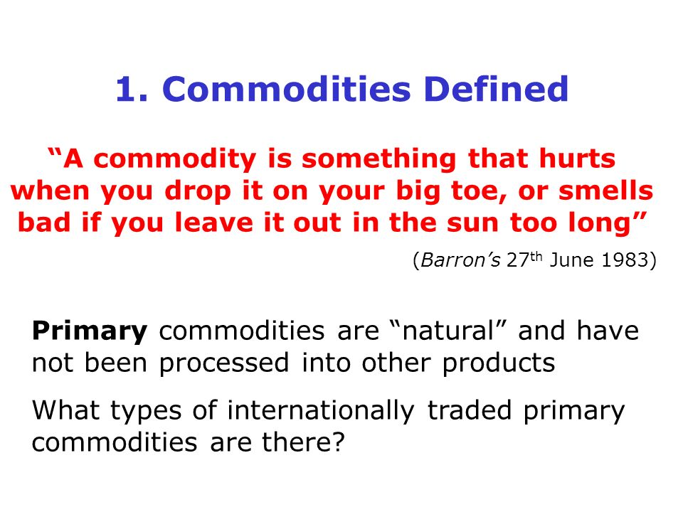 1. Commodities Defined A commodity is something that hurts when you drop it on your big toe, or smells bad if you leave it out in the sun too long (Ba