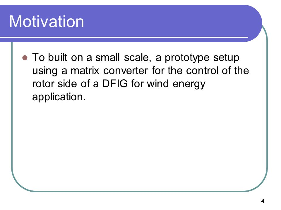 4 Motivation To built on a small scale, a prototype setup using a matrix converter for the control of the rotor side of a DFIG for wind energy application.