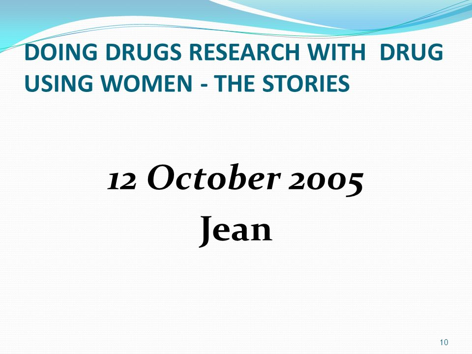 DOING DRUGS RESEARCH WITH DRUG USING WOMEN - THE STORIES 12 October 2005 Jean 10