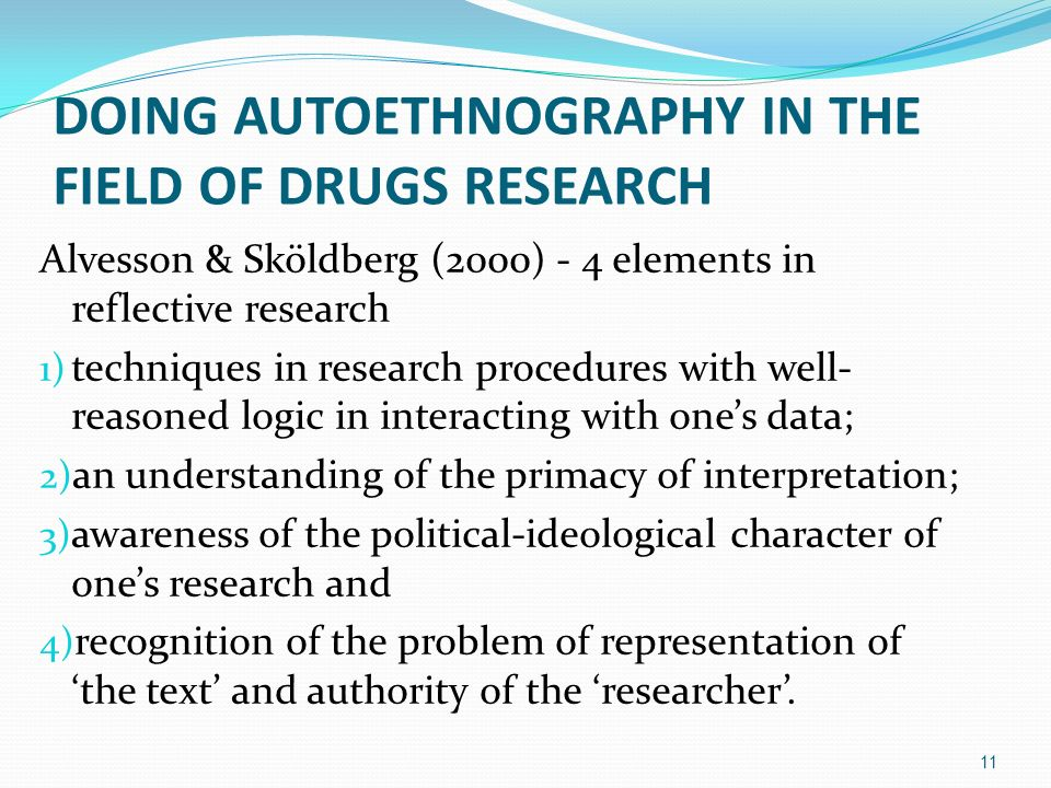 DOING AUTOETHNOGRAPHY IN THE FIELD OF DRUGS RESEARCH Alvesson & Sköldberg (2000) - 4 elements in reflective research 1) techniques in research procedu