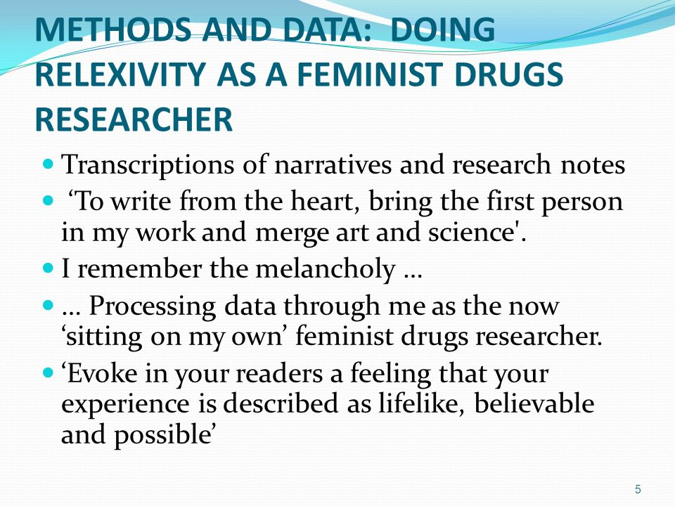 METHODS AND DATA: DOING RELEXIVITY AS A FEMINIST DRUGS RESEARCHER Transcriptions of narratives and research notes To write from the heart, bring the first person in my work and merge art and science .