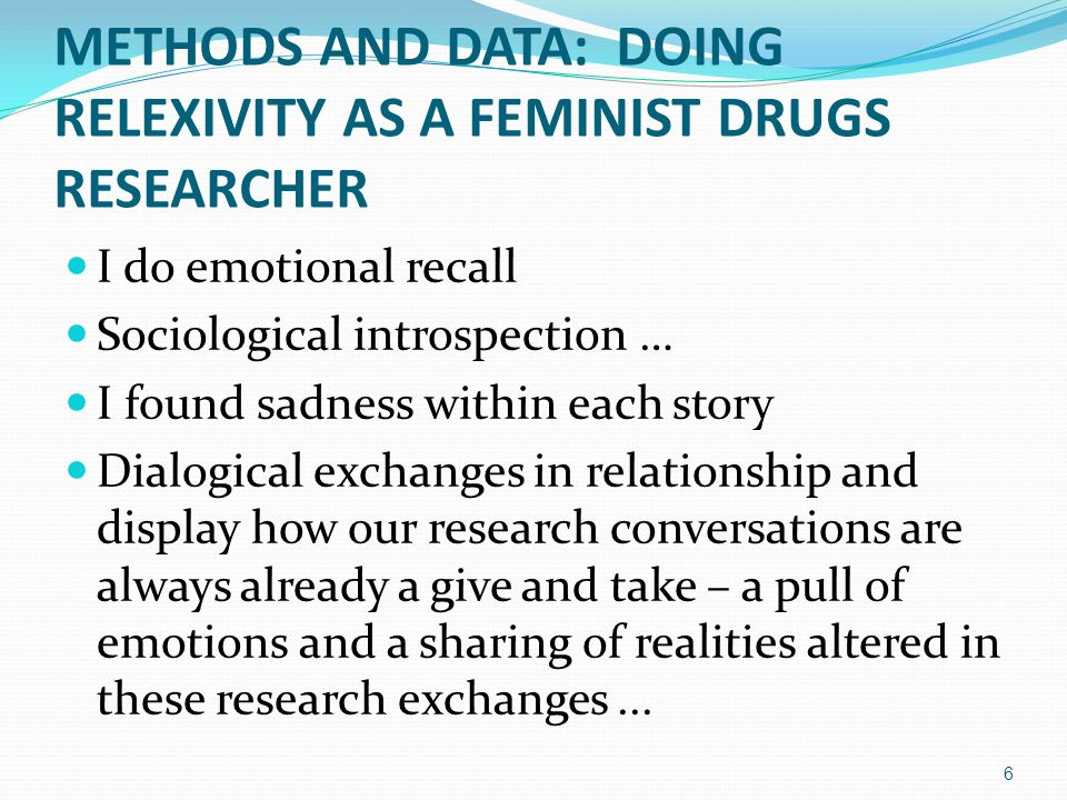 METHODS AND DATA: DOING RELEXIVITY AS A FEMINIST DRUGS RESEARCHER I do emotional recall Sociological introspection … I found sadness within each story Dialogical exchanges in relationship and display how our research conversations are always already a give and take – a pull of emotions and a sharing of realities altered in these research exchanges...