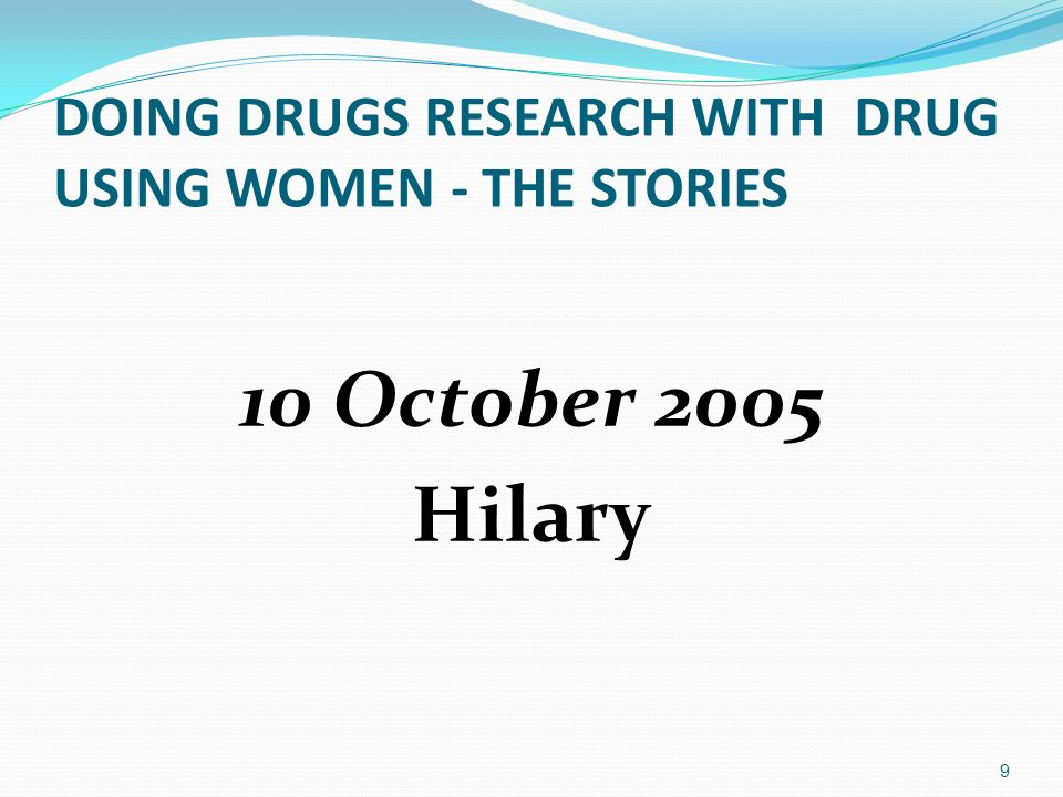 DOING DRUGS RESEARCH WITH DRUG USING WOMEN - THE STORIES 10 October 2005 Hilary 9