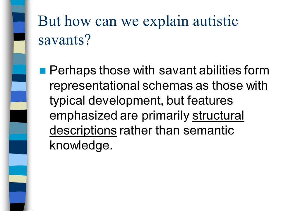 But how can we explain autistic savants? Perhaps those with savant abilities form representational schemas as those with typical development, but feat