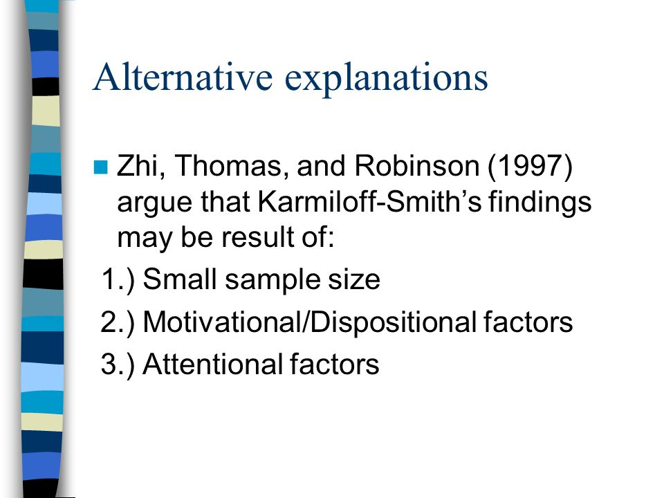 Alternative explanations Zhi, Thomas, and Robinson (1997) argue that Karmiloff-Smiths findings may be result of: 1.) Small sample size 2.) Motivationa