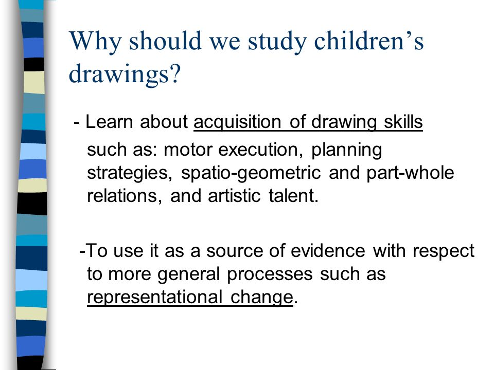 Why should we study childrens drawings? - Learn about acquisition of drawing skills such as: motor execution, planning strategies, spatio-geometric an