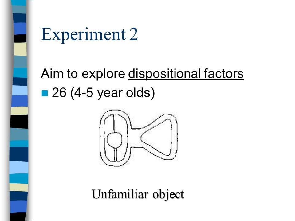 Experiment 2 Aim to explore dispositional factors 26 (4-5 year olds) Unfamiliar object