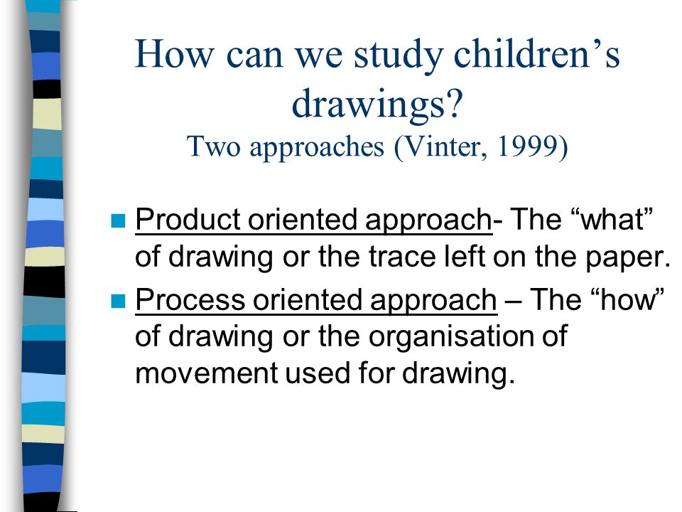 How can we study childrens drawings? Two approaches (Vinter, 1999) Product oriented approach- The what of drawing or the trace left on the paper. Proc