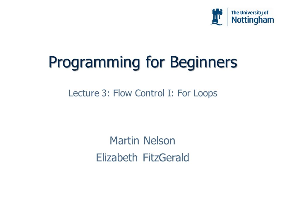 Programming for Beginners Martin Nelson Elizabeth FitzGerald Lecture 3: Flow Control I: For Loops